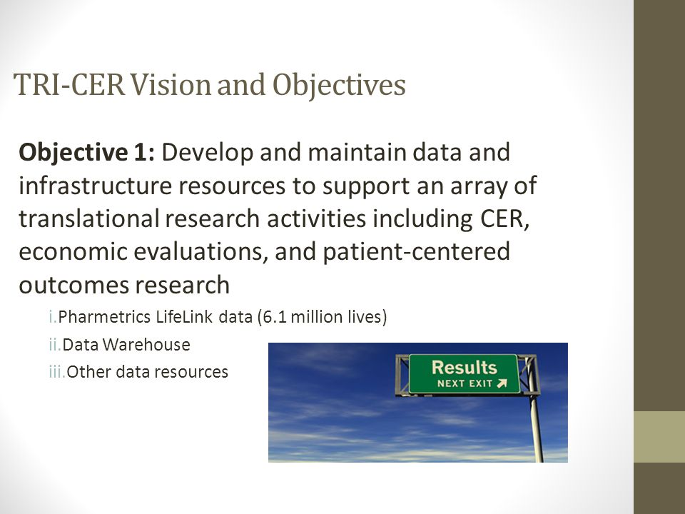 Objective 1: Develop and maintain data and infrastructure resources to support an array of translational research activities including CER, economic evaluations, and patient-centered outcomes research i.Pharmetrics LifeLink data (6.1 million lives) ii.Data Warehouse iii.Other data resources TRI-CER Vision and Objectives