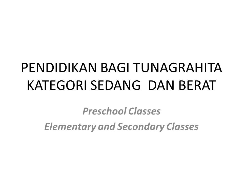 PENDIDIKAN BAGI TUNAGRAHITA KATEGORI SEDANG DAN BERAT Preschool Classes Elementary and Secondary Classes
