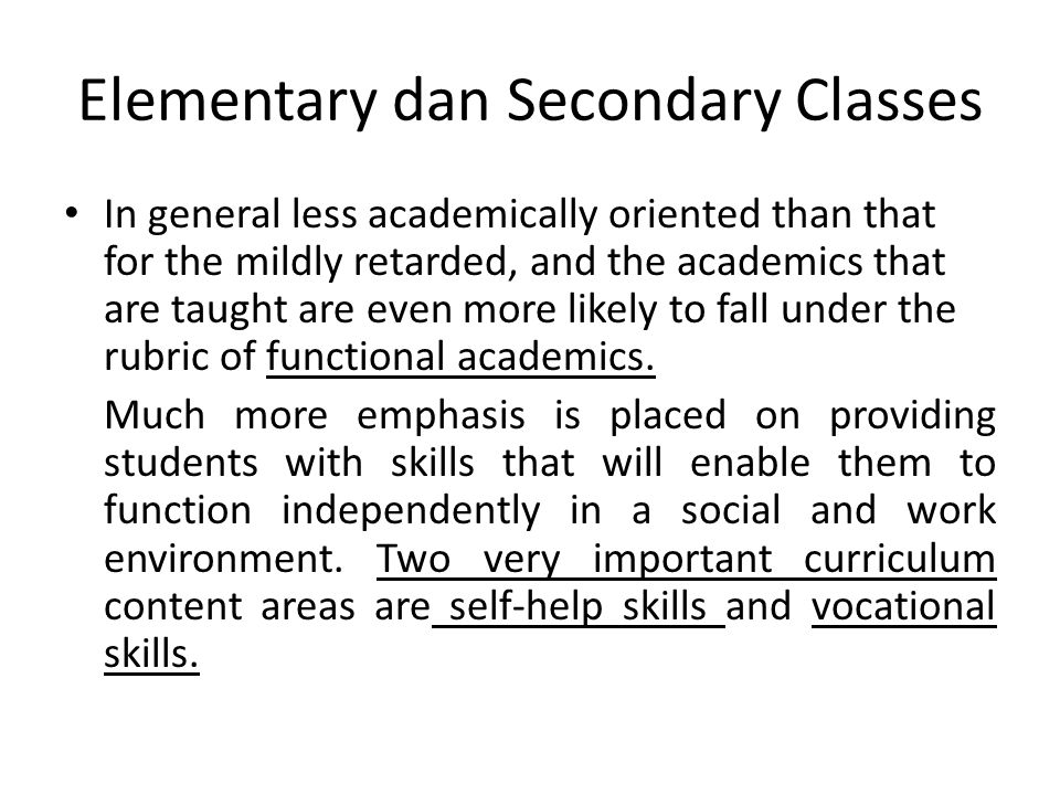 Elementary dan Secondary Classes In general less academically oriented than that for the mildly retarded, and the academics that are taught are even more likely to fall under the rubric of functional academics.