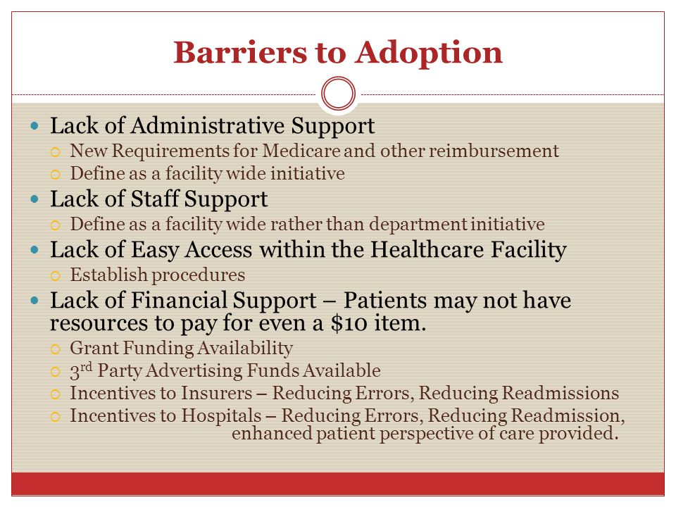 Barriers to Adoption Lack of Administrative Support  New Requirements for Medicare and other reimbursement  Define as a facility wide initiative Lack of Staff Support  Define as a facility wide rather than department initiative Lack of Easy Access within the Healthcare Facility  Establish procedures Lack of Financial Support – Patients may not have resources to pay for even a $10 item.