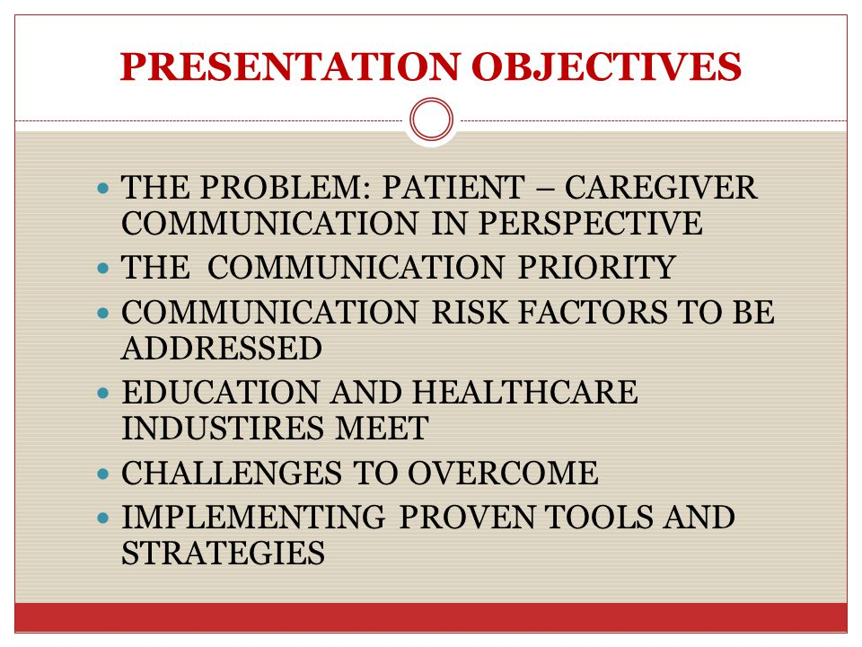PRESENTATION OBJECTIVES THE PROBLEM: PATIENT – CAREGIVER COMMUNICATION IN PERSPECTIVE THE COMMUNICATION PRIORITY COMMUNICATION RISK FACTORS TO BE ADDRESSED EDUCATION AND HEALTHCARE INDUSTIRES MEET CHALLENGES TO OVERCOME IMPLEMENTING PROVEN TOOLS AND STRATEGIES