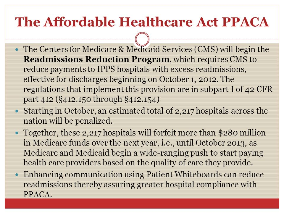 The Affordable Healthcare Act PPACA The Centers for Medicare & Medicaid Services (CMS) will begin the Readmissions Reduction Program, which requires CMS to reduce payments to IPPS hospitals with excess readmissions, effective for discharges beginning on October 1, 2012.