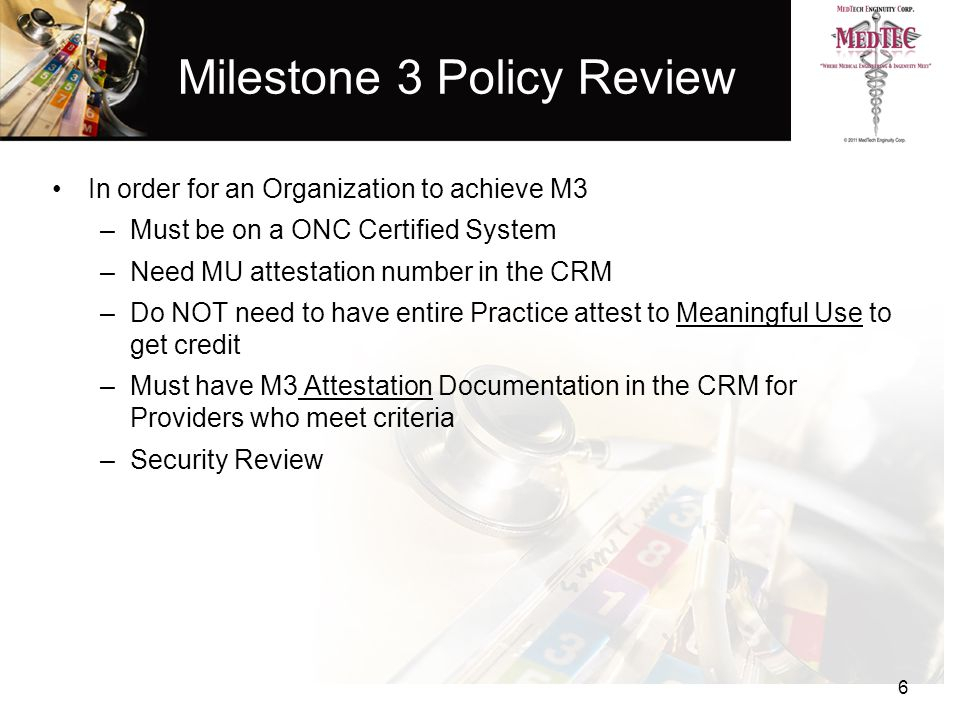 Milestone 3 Policy Review In order for an Organization to achieve M3 –Must be on a ONC Certified System –Need MU attestation number in the CRM –Do NOT need to have entire Practice attest to Meaningful Use to get credit –Must have M3 Attestation Documentation in the CRM for Providers who meet criteria –Security Review 6