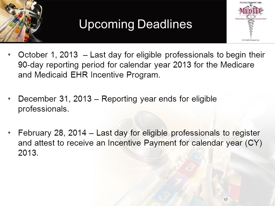 Upcoming Deadlines October 1, 2013 – Last day for eligible professionals to begin their 90-day reporting period for calendar year 2013 for the Medicare and Medicaid EHR Incentive Program.