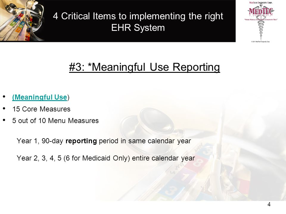 4 Critical Items to implementing the right EHR System #3: *Meaningful Use Reporting (Meaningful Use) (Meaningful Use 15 Core Measures 5 out of 10 Menu Measures Year 1, 90-day reporting period in same calendar year Year 2, 3, 4, 5 (6 for Medicaid Only) entire calendar year 4