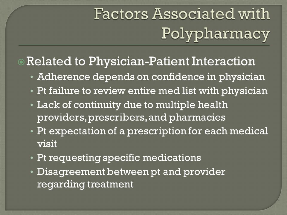  Related to Physician-Patient Interaction Adherence depends on confidence in physician Pt failure to review entire med list with physician Lack of continuity due to multiple health providers, prescribers, and pharmacies Pt expectation of a prescription for each medical visit Pt requesting specific medications Disagreement between pt and provider regarding treatment