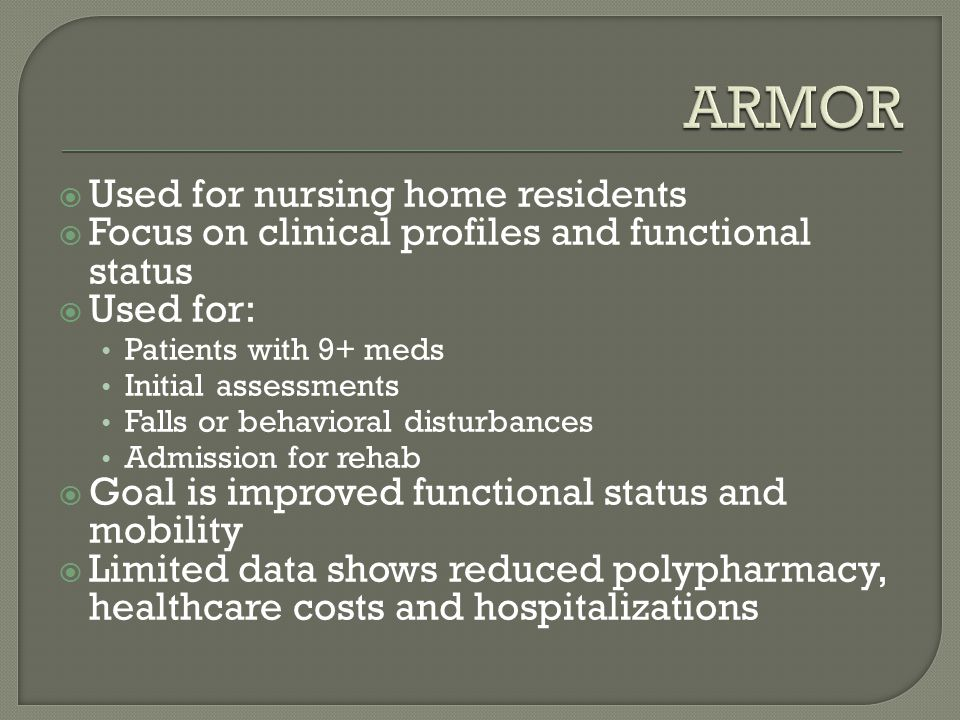  Used for nursing home residents  Focus on clinical profiles and functional status  Used for: Patients with 9+ meds Initial assessments Falls or behavioral disturbances Admission for rehab  Goal is improved functional status and mobility  Limited data shows reduced polypharmacy, healthcare costs and hospitalizations