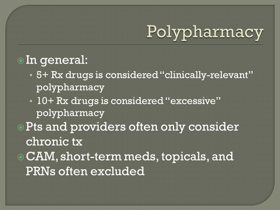 " In general: 5+ Rx drugs is considered ""clinically-relevant"" polypharmacy 10+ Rx drugs is considered ""excessive"" polypharmacy  Pts and providers oft"