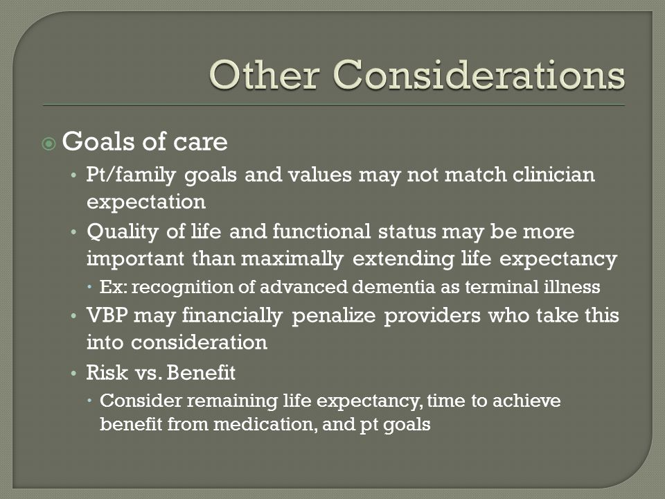  Goals of care Pt/family goals and values may not match clinician expectation Quality of life and functional status may be more important than maximally extending life expectancy  Ex: recognition of advanced dementia as terminal illness VBP may financially penalize providers who take this into consideration Risk vs.