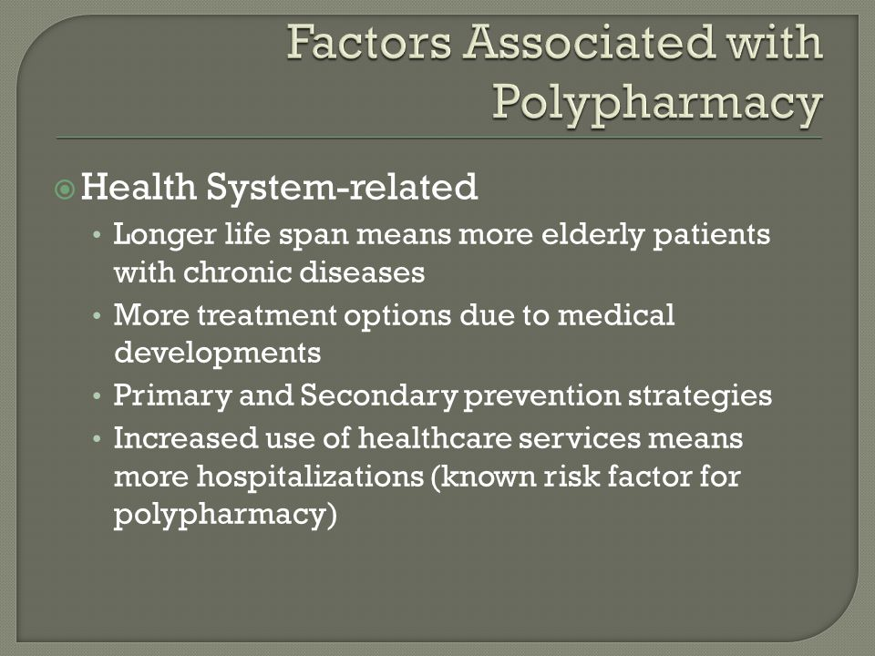  Health System-related Longer life span means more elderly patients with chronic diseases More treatment options due to medical developments Primary and Secondary prevention strategies Increased use of healthcare services means more hospitalizations (known risk factor for polypharmacy)
