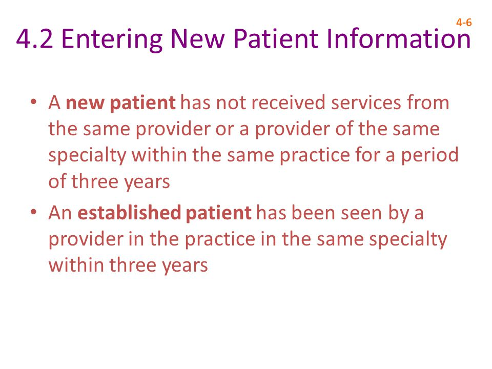 4.2 Entering New Patient Information 4-6 A new patient has not received services from the same provider or a provider of the same specialty within the same practice for a period of three years An established patient has been seen by a provider in the practice in the same specialty within three years