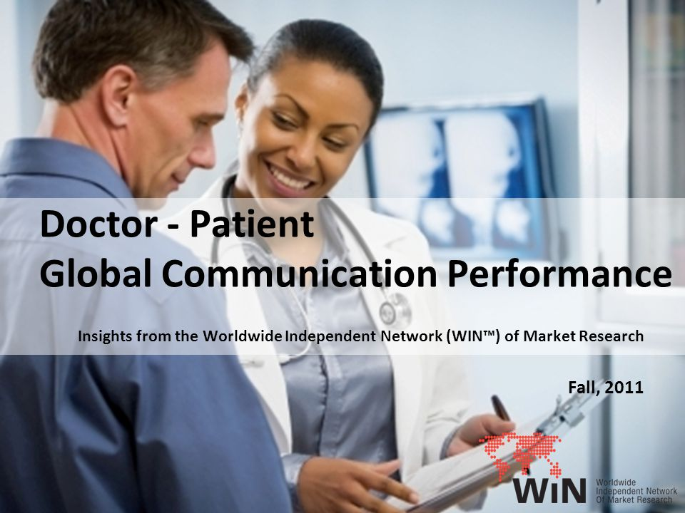 1 Doctor - Patient Global Communication Performance Insights from the Worldwide Independent Network (WIN™) of Market Research Fall, 2011