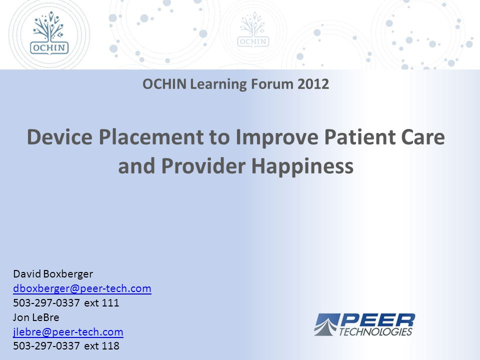 David Boxberger dboxberger@peer-tech.com 503-297-0337 ext 111 Jon LeBre jlebre@peer-tech.com 503-297-0337 ext 118 OCHIN Learning Forum 2012 Device Placement to Improve Patient Care and Provider Happiness