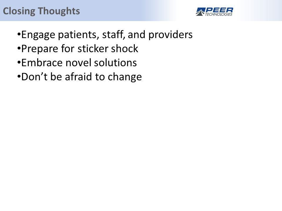 Engage patients, staff, and providers Prepare for sticker shock Embrace novel solutions Don't be afraid to change Closing Thoughts