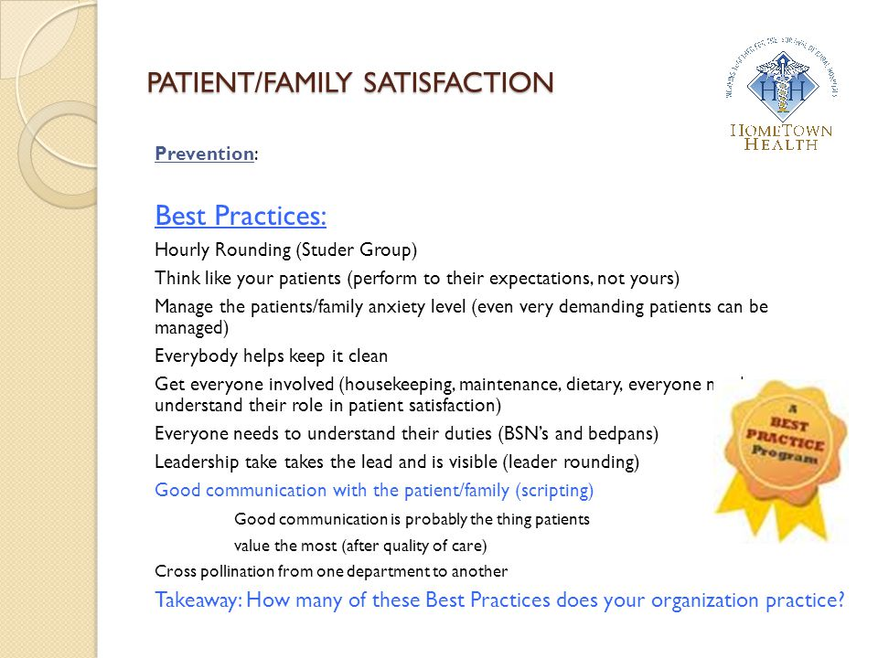 PATIENT/FAMILY SATISFACTION Prevention: Best Practices: Hourly Rounding (Studer Group) Think like your patients (perform to their expectations, not yo