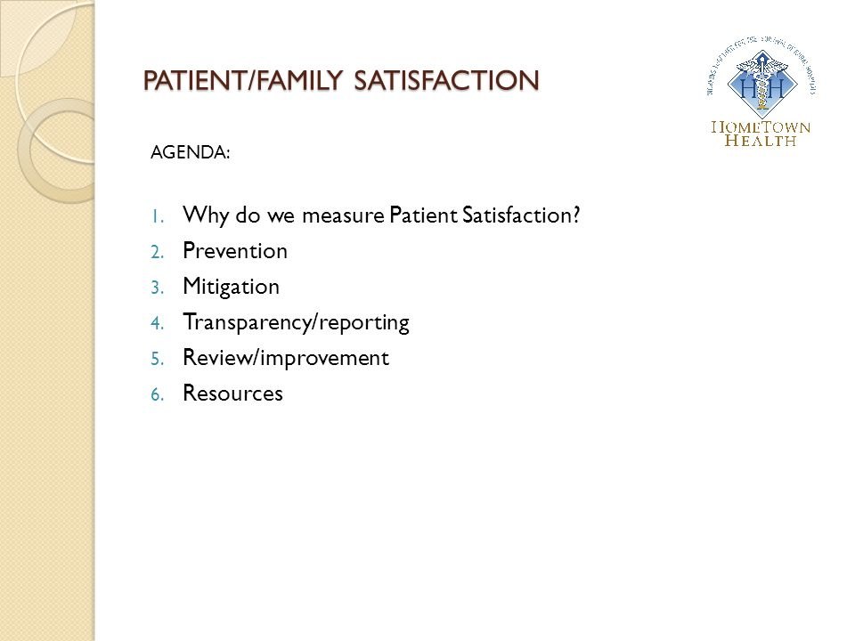 PATIENT/FAMILY SATISFACTION AGENDA: 1. Why do we measure Patient Satisfaction? 2. Prevention 3. Mitigation 4. Transparency/reporting 5. Review/improve