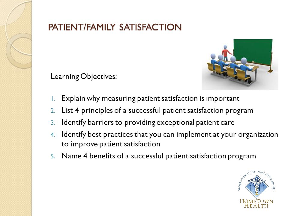 PATIENT/FAMILY SATISFACTION Learning Objectives: 1. Explain why measuring patient satisfaction is important 2. List 4 principles of a successful patie