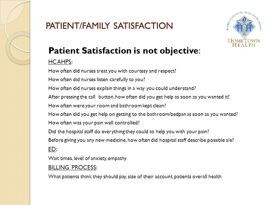 PATIENT/FAMILY SATISFACTION Patient Satisfaction is not objective: HCAHPS: How often did nurses treat you with courtesy and respect? How often did nur