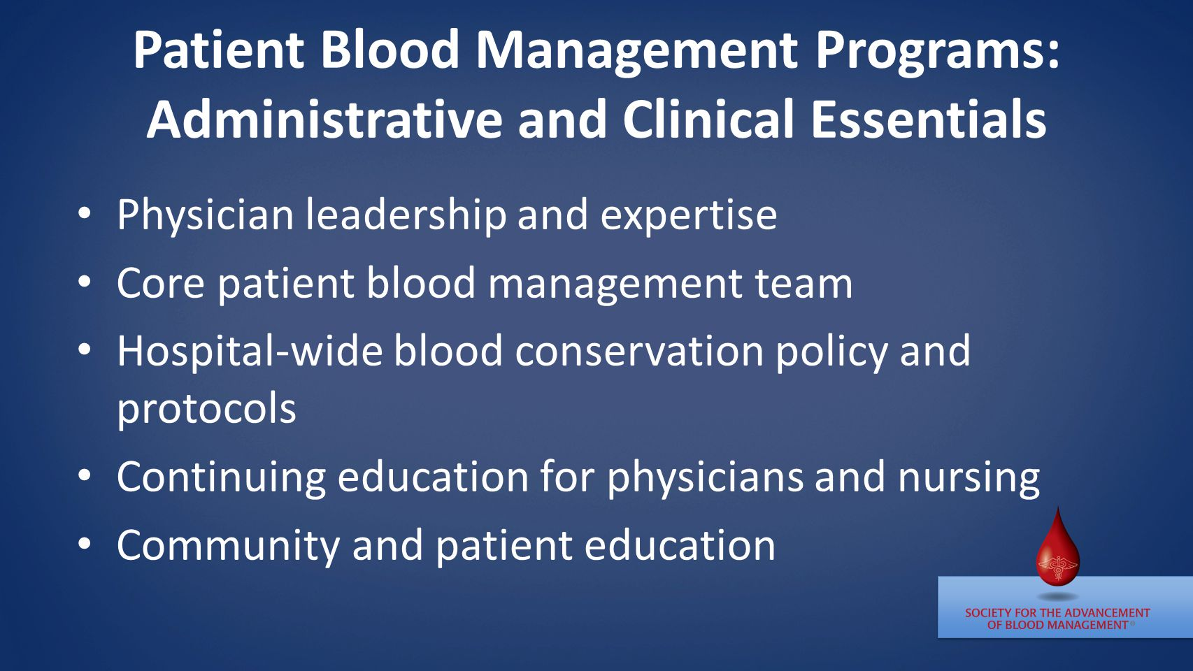Patient Blood Management Programs: Administrative and Clinical Essentials Physician leadership and expertise Core patient blood management team Hospital-wide blood conservation policy and protocols Continuing education for physicians and nursing Community and patient education