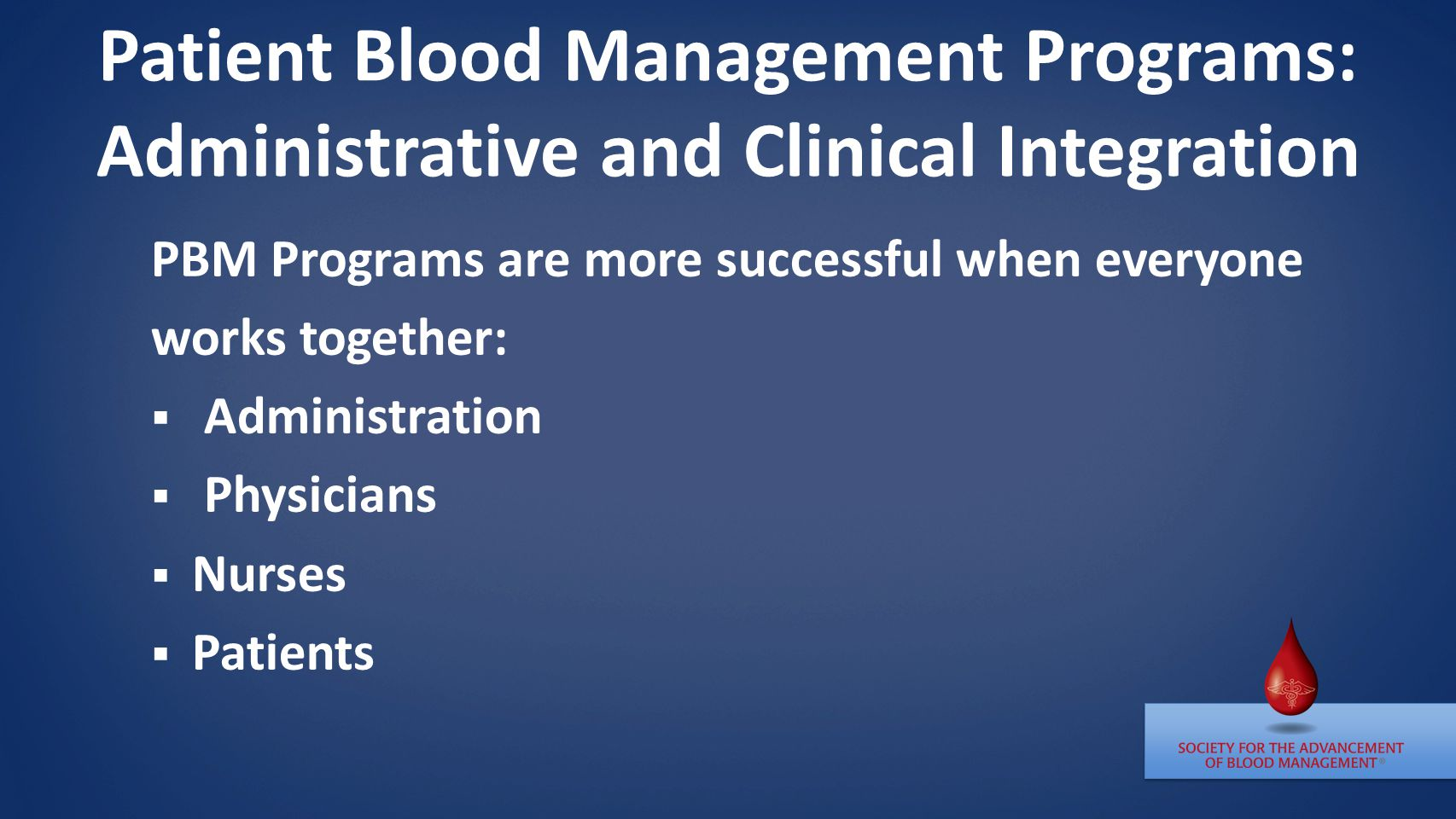 Patient Blood Management Programs: Administrative and Clinical Integration PBM Programs are more successful when everyone works together:  Administration  Physicians  Nurses  Patients