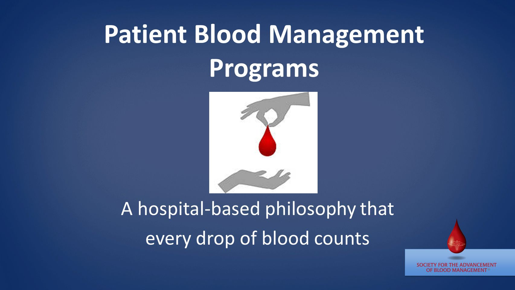 Patient Blood Management Programs A hospital-based philosophy that every drop of blood counts