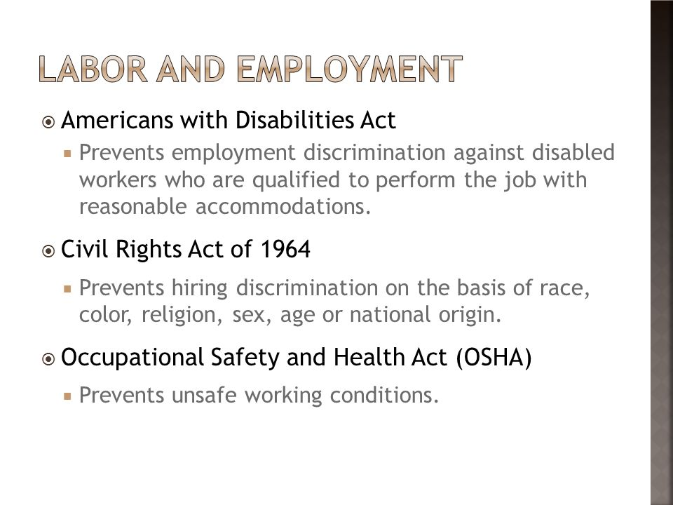 Americans with Disabilities Act  Prevents employment discrimination against disabled workers who are qualified to perform the job with reasonable accommodations.