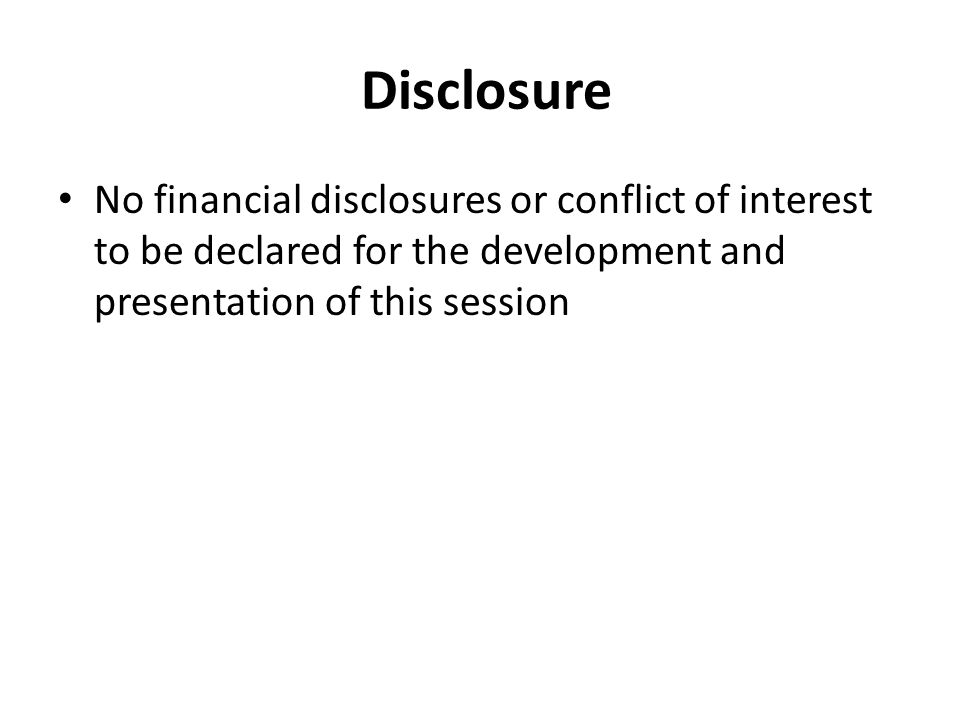 Disclosure No financial disclosures or conflict of interest to be declared for the development and presentation of this session