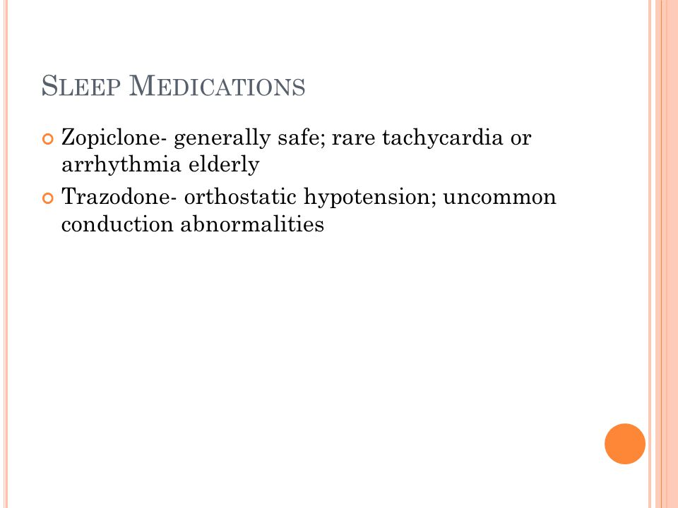 S LEEP M EDICATIONS Zopiclone- generally safe; rare tachycardia or arrhythmia elderly Trazodone- orthostatic hypotension; uncommon conduction abnormalities