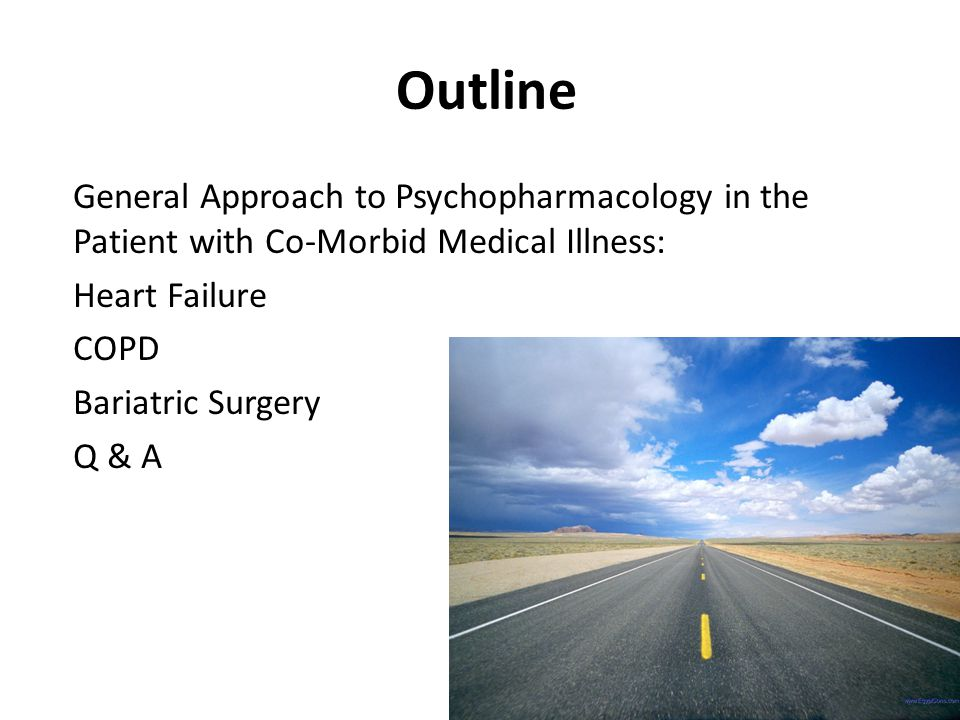 Outline General Approach to Psychopharmacology in the Patient with Co-Morbid Medical Illness: Heart Failure COPD Bariatric Surgery Q & A