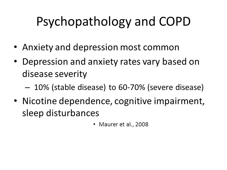 Psychopathology and COPD Anxiety and depression most common Depression and anxiety rates vary based on disease severity – 10% (stable disease) to 60-70% (severe disease) Nicotine dependence, cognitive impairment, sleep disturbances Maurer et al., 2008