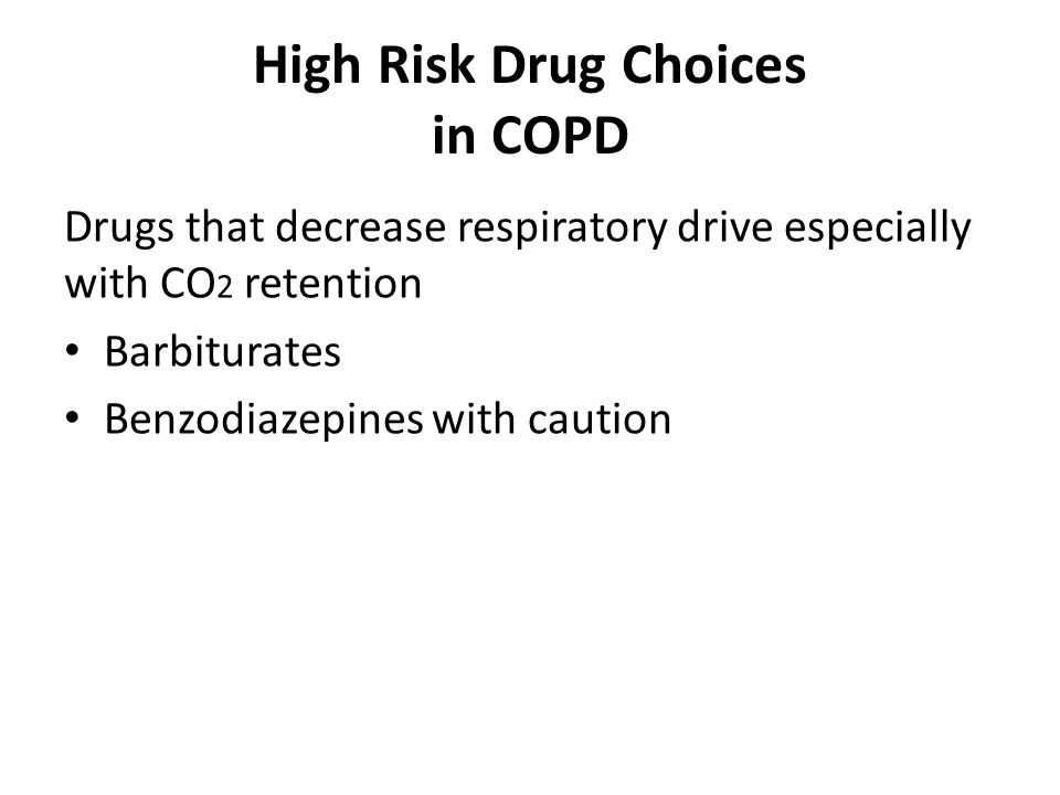 High Risk Drug Choices in COPD Drugs that decrease respiratory drive especially with CO 2 retention Barbiturates Benzodiazepines with caution
