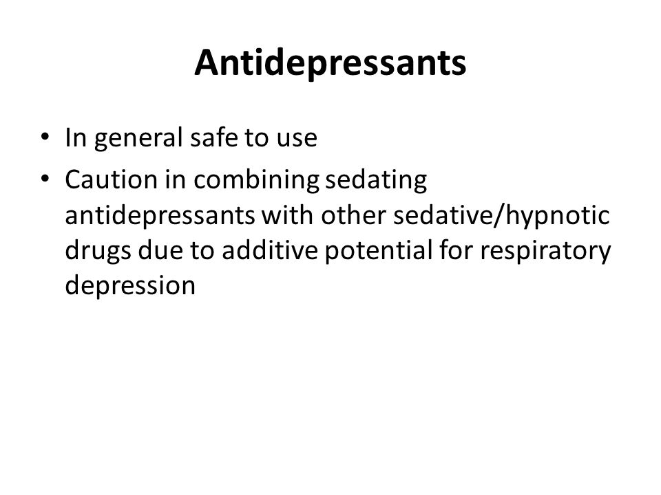 Antidepressants In general safe to use Caution in combining sedating antidepressants with other sedative/hypnotic drugs due to additive potential for respiratory depression