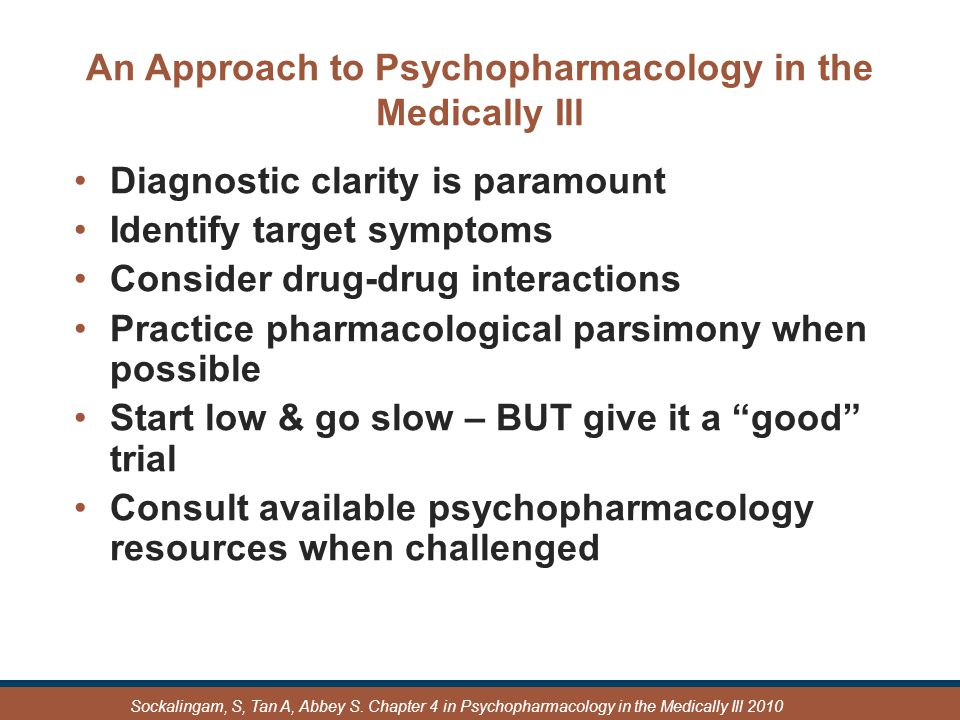 An Approach to Psychopharmacology in the Medically Ill Diagnostic clarity is paramount Identify target symptoms Consider drug-drug interactions Practice pharmacological parsimony when possible Start low & go slow – BUT give it a good trial Consult available psychopharmacology resources when challenged Sockalingam, S, Tan A, Abbey S.