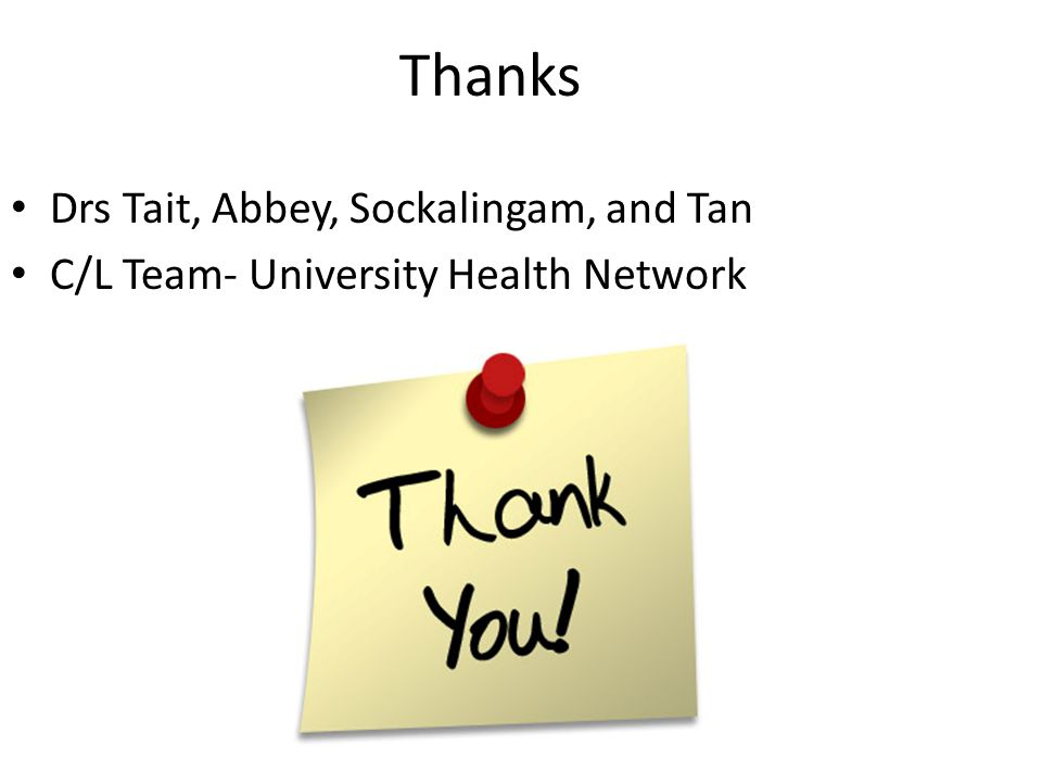 Thanks Drs Tait, Abbey, Sockalingam, and Tan C/L Team- University Health Network