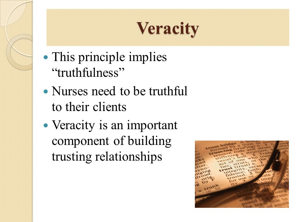 "Veracity This principle implies ""truthfulness"" Nurses need to be truthful to their clients Veracity is an important component of building trusting rel"