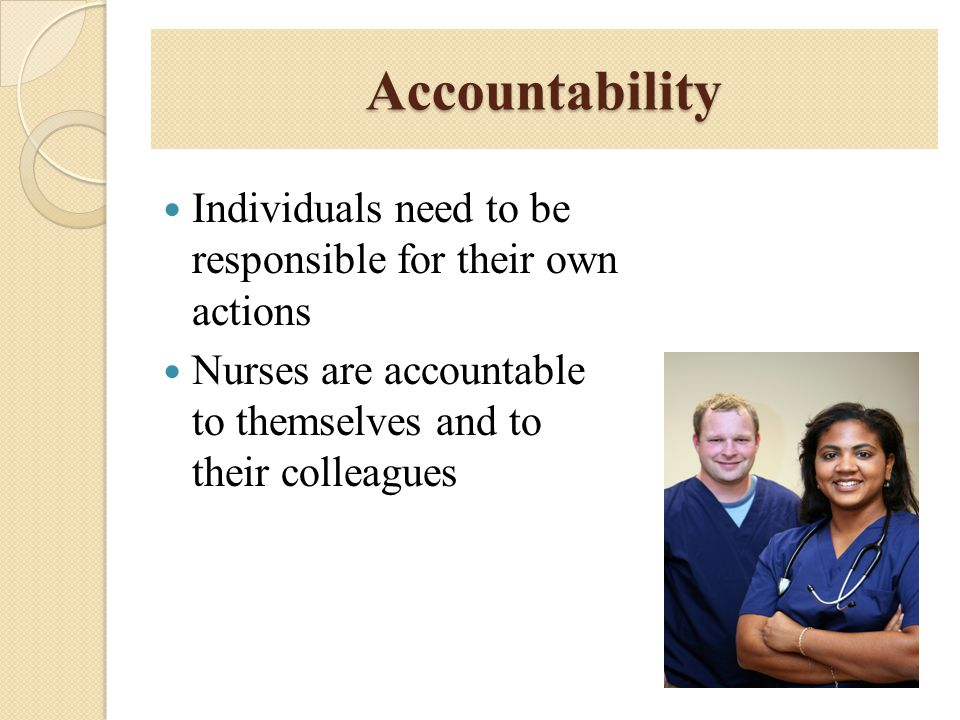 Accountability Individuals need to be responsible for their own actions Nurses are accountable to themselves and to their colleagues