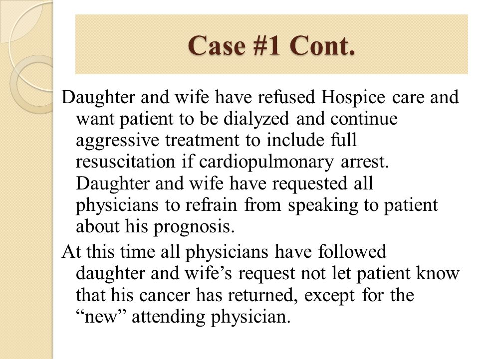 Case #1 Cont. Daughter and wife have refused Hospice care and want patient to be dialyzed and continue aggressive treatment to include full resuscitat