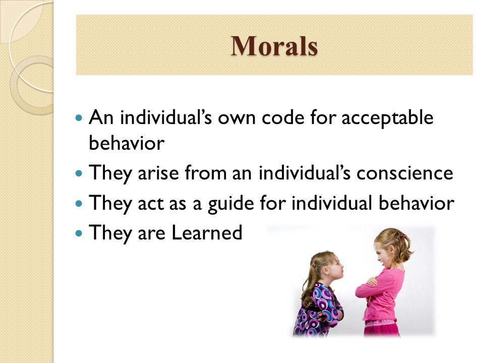 Morals An individual's own code for acceptable behavior They arise from an individual's conscience They act as a guide for individual behavior They ar