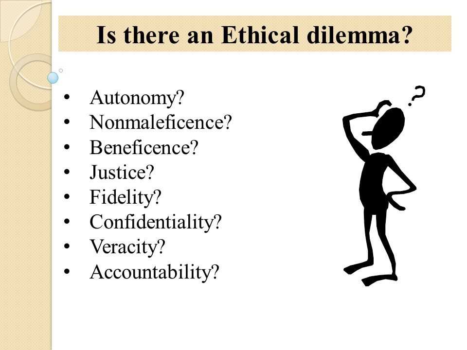 Autonomy? Nonmaleficence? Beneficence? Justice? Fidelity? Confidentiality? Veracity? Accountability? Is there an Ethical dilemma?