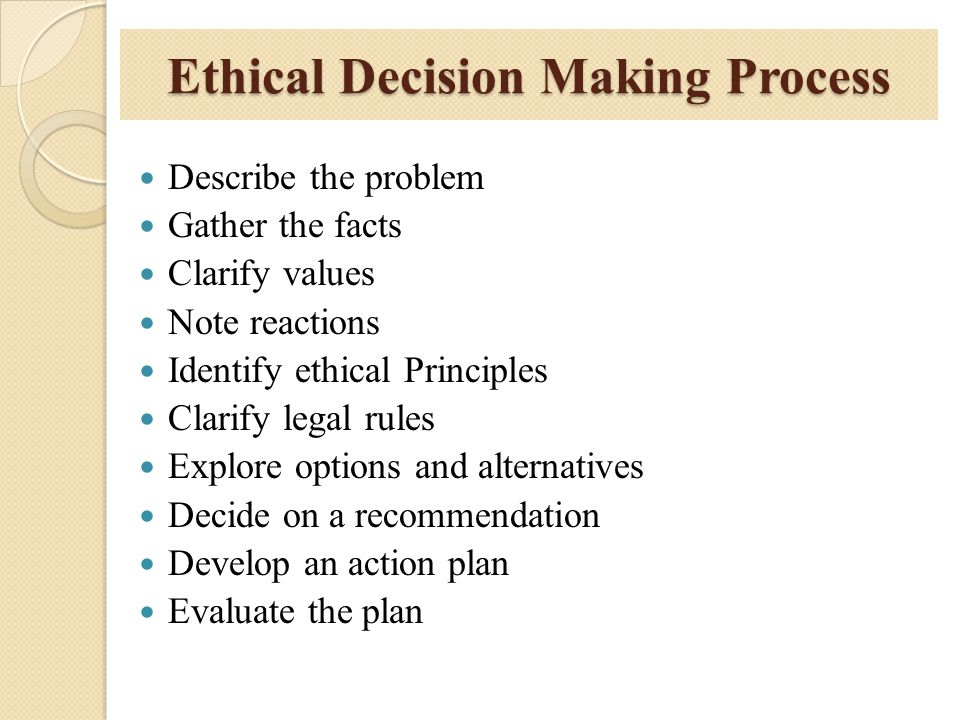 Ethical Decision Making Process Describe the problem Gather the facts Clarify values Note reactions Identify ethical Principles Clarify legal rules Ex