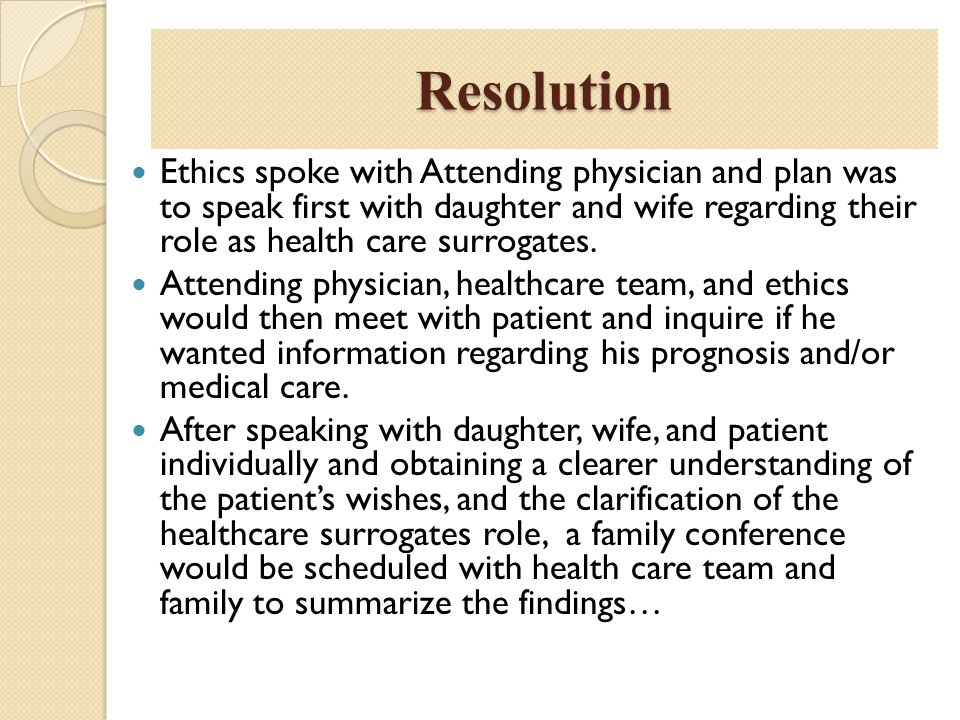 Resolution Ethics spoke with Attending physician and plan was to speak first with daughter and wife regarding their role as health care surrogates. At