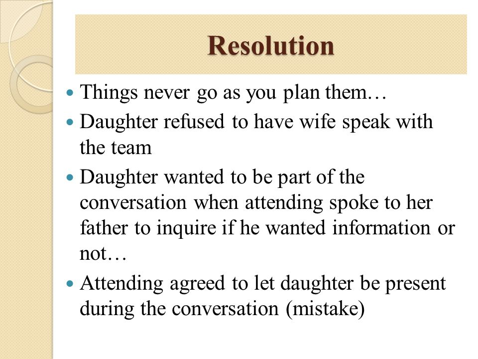 Resolution Things never go as you plan them… Daughter refused to have wife speak with the team Daughter wanted to be part of the conversation when att