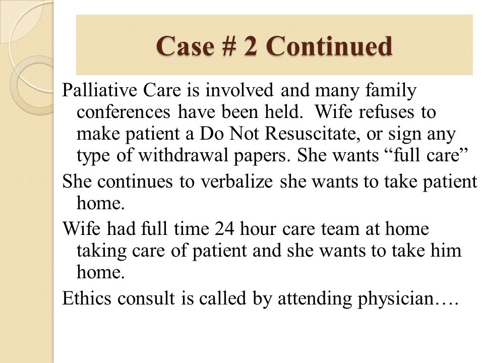 Case # 2 Continued Palliative Care is involved and many family conferences have been held. Wife refuses to make patient a Do Not Resuscitate, or sign