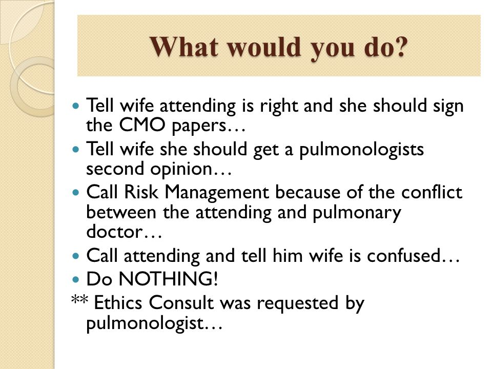 What would you do? Tell wife attending is right and she should sign the CMO papers… Tell wife she should get a pulmonologists second opinion… Call Ris
