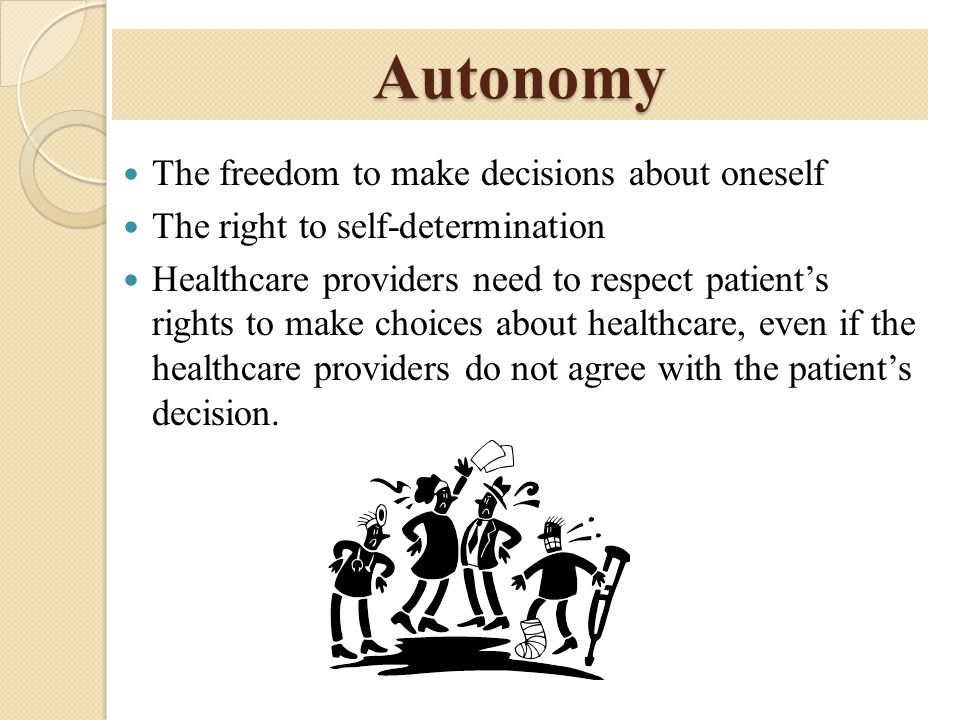 Autonomy The freedom to make decisions about oneself The right to self-determination Healthcare providers need to respect patient's rights to make cho