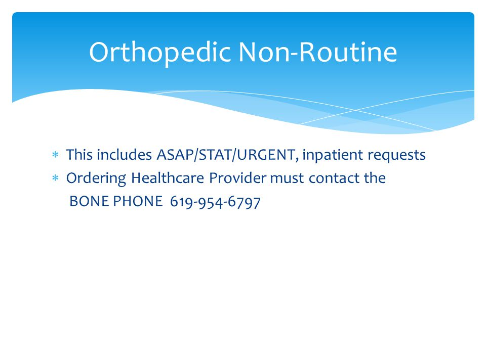  This includes ASAP/STAT/URGENT, inpatient requests  Ordering Healthcare Provider must contact the BONE PHONE 619-954-6797 Orthopedic Non-Routine