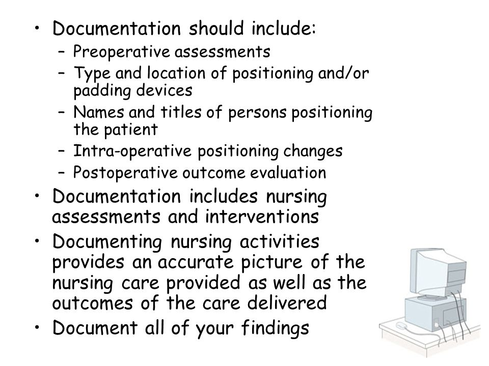 Documentation should include: –Preoperative assessments –Type and location of positioning and/or padding devices –Names and titles of persons positioning the patient –Intra-operative positioning changes –Postoperative outcome evaluation Documentation includes nursing assessments and interventions Documenting nursing activities provides an accurate picture of the nursing care provided as well as the outcomes of the care delivered Document all of your findings