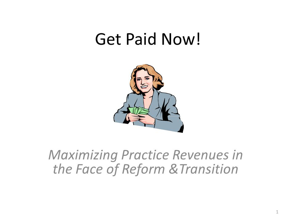 Get Paid Now! Maximizing Practice Revenues in the Face of Reform &Transition 1