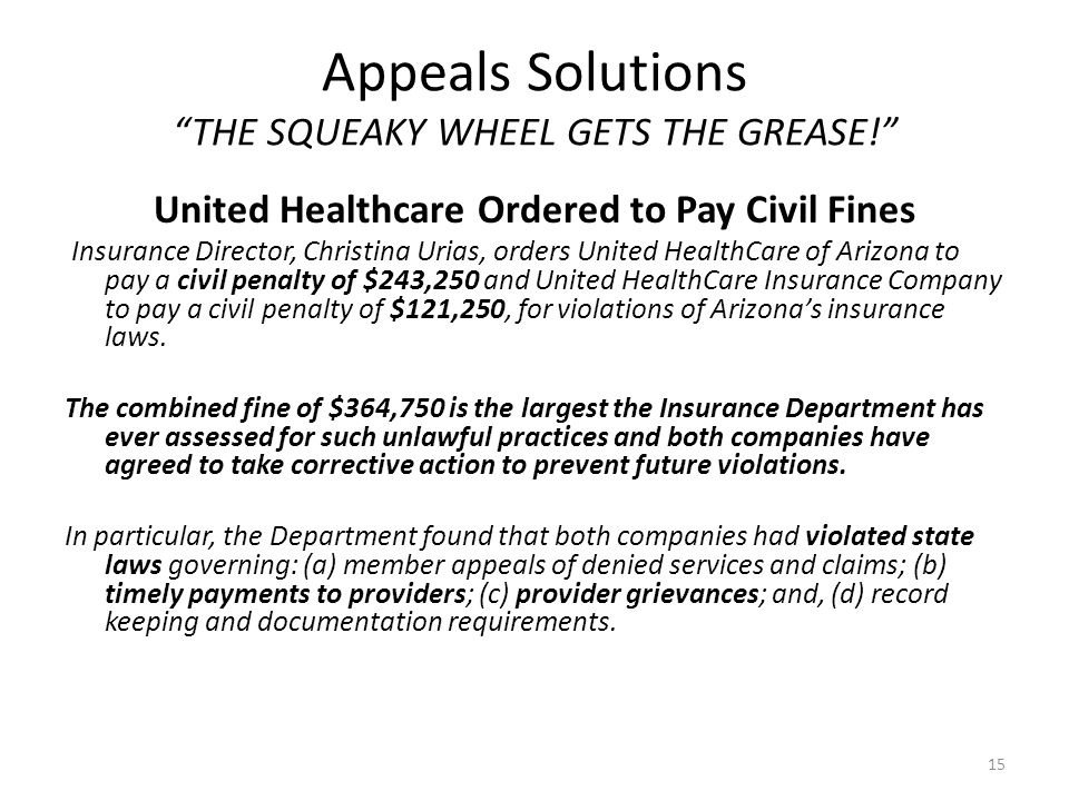 Appeals Solutions THE SQUEAKY WHEEL GETS THE GREASE! United Healthcare Ordered to Pay Civil Fines Insurance Director, Christina Urias, orders United HealthCare of Arizona to pay a civil penalty of $243,250 and United HealthCare Insurance Company to pay a civil penalty of $121,250, for violations of Arizona's insurance laws.