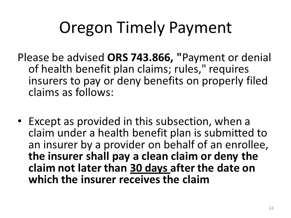 Oregon Timely Payment Please be advised ORS 743.866, Payment or denial of health benefit plan claims; rules, requires insurers to pay or deny benefits on properly filed claims as follows: Except as provided in this subsection, when a claim under a health benefit plan is submitted to an insurer by a provider on behalf of an enrollee, the insurer shall pay a clean claim or deny the claim not later than 30 days after the date on which the insurer receives the claim 24